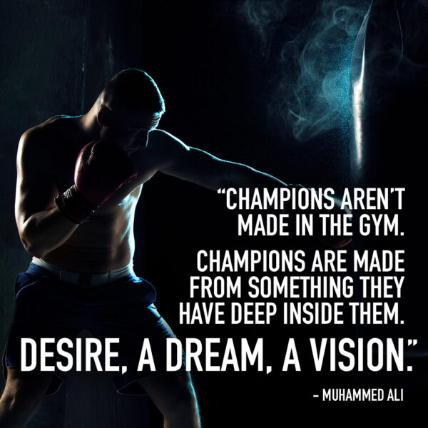 Champions aren't made in the gym. Champions are made from something they have deep inside them. Desire, a dream, a vision. - Muhammed Ali