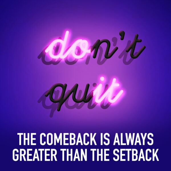 Don't quit. The comeback is always greater than the setback.
