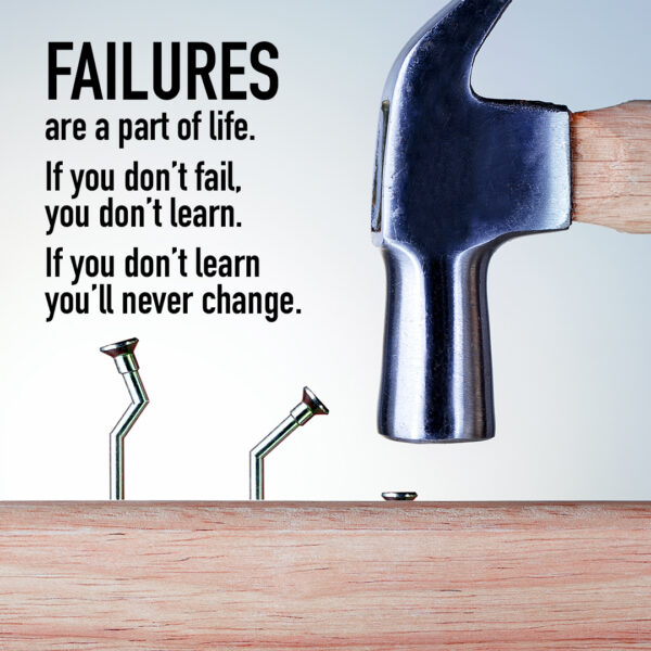 Failures are a part of life. If you don't fail, you don't learn. If you dont' learn, you'll never change.