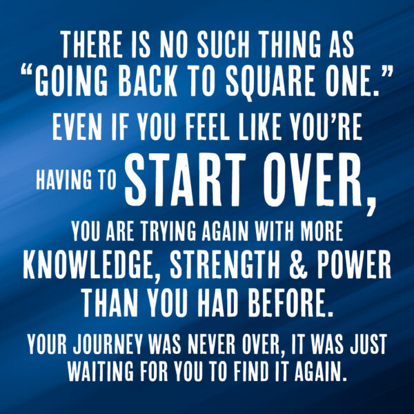 There is no such thing as going back to square one. Even if you feel like you're having to start over, you are trying again with more knowledge, strength and power than you had before. Your journey was never over, it was just waiting for you to find it again.
